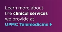 Learn more about the clinical services we provide at UPMC Telemedicine.