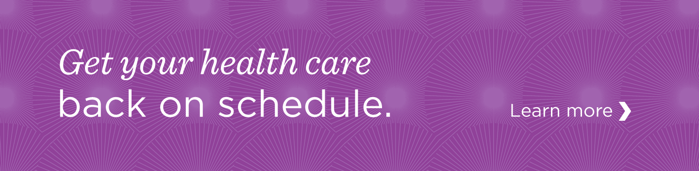 Get your healthcare back on schedule. Learn More.