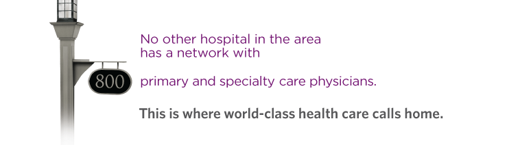 No other hospital in the area has a network with primary and specialty care physicians. This is where world class health care calls home.