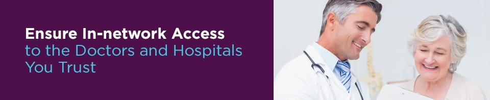 Ensure in-network access to the doctors and hospitals you trust
