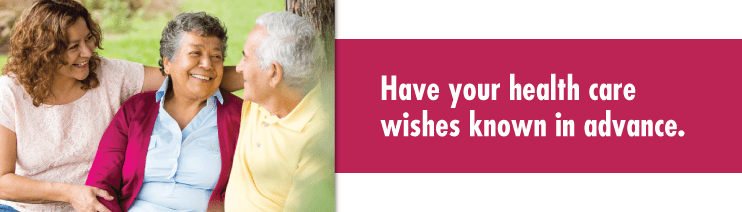 Advanced Care Planning: Have your health care wishes known in advance.