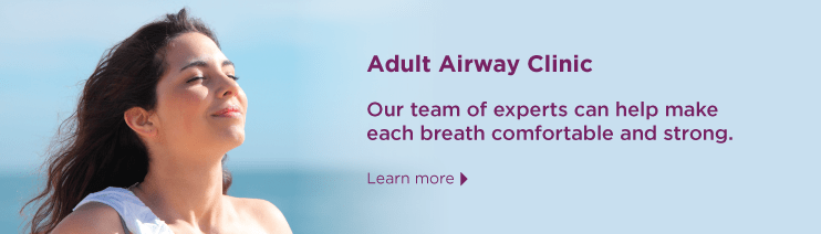 Adult Airway Clinic: Our team of experts can help make each breath comfortable and strong. Learn more.